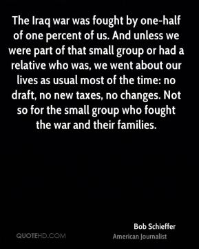 Bob Schieffer - The Iraq war was fought by one-half of one percent of us. And unless we were part of that small group or had a relative who was, we went about our lives as usual most of the time: no draft, no new taxes, no changes. Not so for the small group who fought the war and their families.