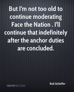 Bob Schieffer - But I'm not too old to continue moderating Face the Nation . I'll continue that indefinitely after the anchor duties are concluded.