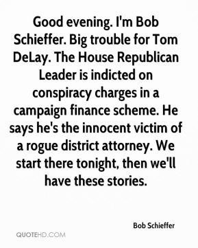 Bob Schieffer - Good evening. I'm Bob Schieffer. Big trouble for Tom DeLay. The House Republican Leader is indicted on conspiracy charges in a campaign finance scheme. He says he's the innocent victim of a rogue district attorney. We start there tonight, then we'll have these stories.