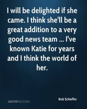 I will be delighted if she came. I think she'll be a great addition to a very good news team ... I've known Katie for years and I think the world of her.