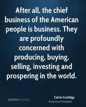 After all, the chief business of the American people is business. They are profoundly concerned with producing, buying, selling, investing and prospering in the world.