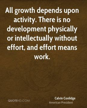 Calvin Coolidge - All growth depends upon activity. There is no development physically or intellectually without effort, and effort means work.