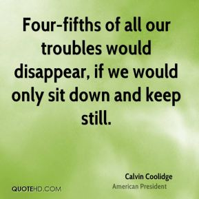 Four-fifths of all our troubles would disappear, if we would only sit down and keep still.