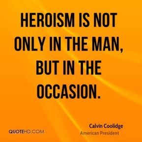 Calvin Coolidge - Heroism is not only in the man, but in the occasion.