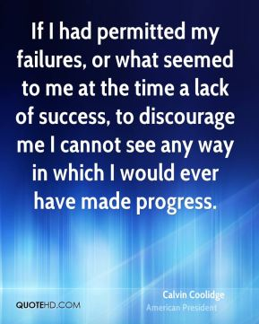 Calvin Coolidge - If I had permitted my failures, or what seemed to me at the time a lack of success, to discourage me I cannot see any way in which I would ever have made progress.