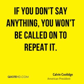 If you don't say anything, you won't be called on to repeat it.