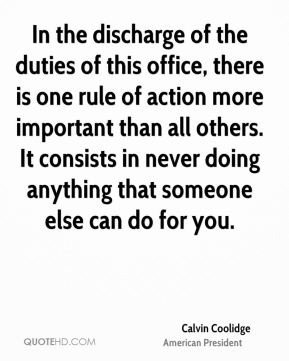 Calvin Coolidge - In the discharge of the duties of this office, there is one rule of action more important than all others. It consists in never doing anything that someone else can do for you.