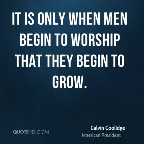 It is only when men begin to worship that they begin to grow.
