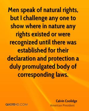 Men speak of natural rights, but I challenge any one to show where in nature any rights existed or were recognized until there was established for their declaration and protection a duly promulgated body of corresponding laws.
