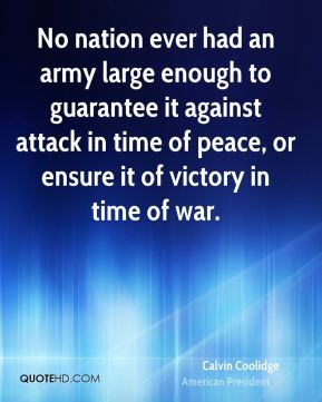 No nation ever had an army large enough to guarantee it against attack in time of peace, or ensure it of victory in time of war.