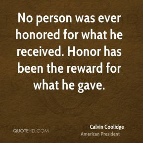 Calvin Coolidge - No person was ever honored for what he received. Honor has been the reward for what he gave.