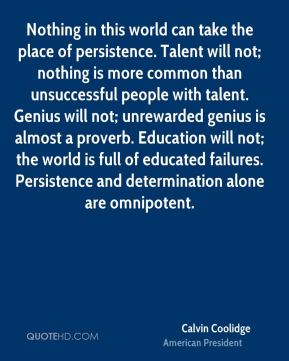 Calvin Coolidge - Nothing in this world can take the place of persistence. Talent will not; nothing is more common than unsuccessful people with talent. Genius will not; unrewarded genius is almost a proverb. Education will not; the world is full of educated failures. Persistence and determination alone are omnipotent.