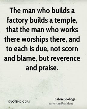 The man who builds a factory builds a temple, that the man who works there worships there, and to each is due, not scorn and blame, but reverence and praise.