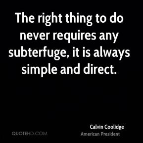 The right thing to do never requires any subterfuge, it is always simple and direct.