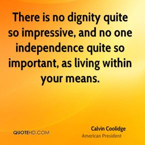 There is no dignity quite so impressive, and no one independence quite so important, as living within your means.