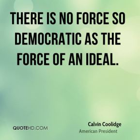 There is no force so democratic as the force of an ideal.