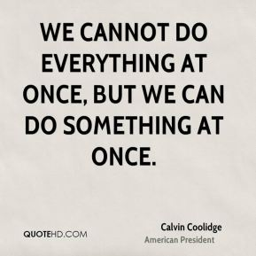 We cannot do everything at once, but we can do something at once.
