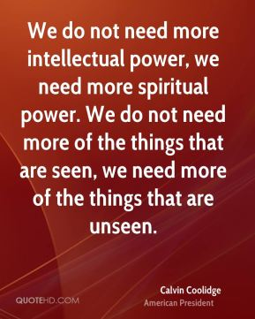 We do not need more intellectual power, we need more spiritual power. We do not need more of the things that are seen, we need more of the things that are unseen.