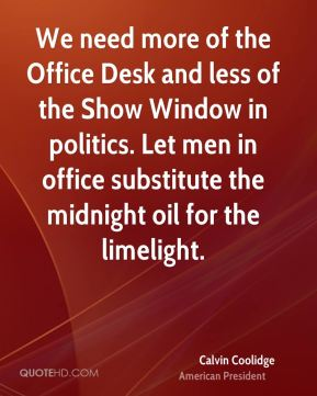We need more of the Office Desk and less of the Show Window in politics. Let men in office substitute the midnight oil for the limelight.