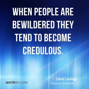 When people are bewildered they tend to become credulous.