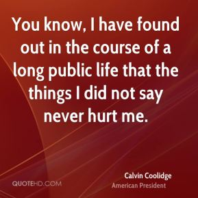 You know, I have found out in the course of a long public life that the things I did not say never hurt me.