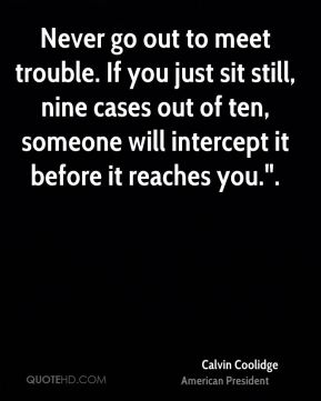 """Calvin Coolidge - Never go out to meet trouble. If you just sit still, nine cases out of ten, someone will intercept it before it reaches you.""""."""