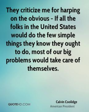 Calvin Coolidge - They criticize me for harping on the obvious - If all the folks in the United States would do the few simple things they know they ought to do, most of our big problems would take care of themselves.
