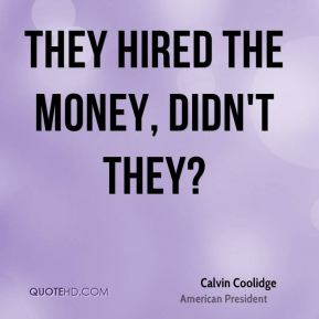 Calvin Coolidge - They hired the money, didn't they?