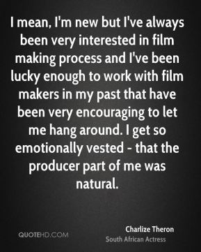 Charlize Theron - I mean, I'm new but I've always been very interested in film making process and I've been lucky enough to work with film makers in my past that have been very encouraging to let me hang around. I get so emotionally vested - that the producer part of me was natural.