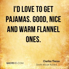 I'd love to get pajamas. Good, nice and warm flannel ones.