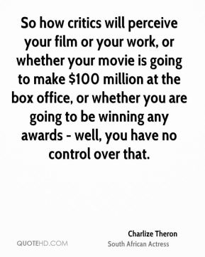 Charlize Theron - So how critics will perceive your film or your work, or whether your movie is going to make $100 million at the box office, or whether you are going to be winning any awards - well, you have no control over that.