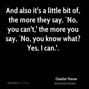 And also it's a little bit of, the more they say, `No, you can't,' the more you say, `No, you know what? Yes, I can.'.