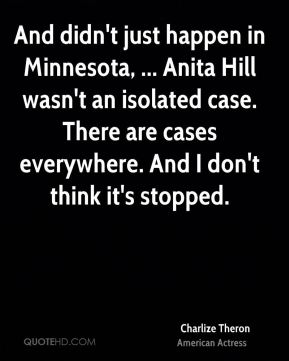 And didn't just happen in Minnesota, ... Anita Hill wasn't an isolated case. There are cases everywhere. And I don't think it's stopped.