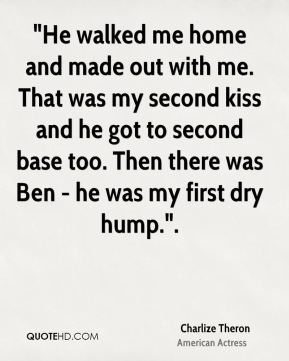"""""""He walked me home and made out with me. That was my second kiss and he got to second base too. Then there was Ben - he was my first dry hump.""""."""
