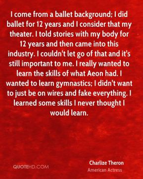 I come from a ballet background; I did ballet for 12 years and I consider that my theater. I told stories with my body for 12 years and then came into this industry. I couldn't let go of that and it's still important to me. I really wanted to learn the skills of what Aeon had. I wanted to learn gymnastics; I didn't want to just be on wires and fake everything. I learned some skills I never thought I would learn.