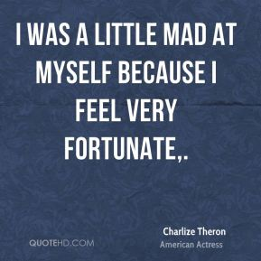 I was a little mad at myself because I feel very fortunate.