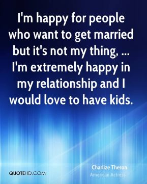 I'm happy for people who want to get married but it's not my thing, ... I'm extremely happy in my relationship and I would love to have kids.