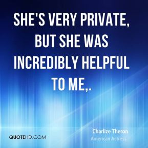 Charlize Theron - She's very private, but she was incredibly helpful to me.