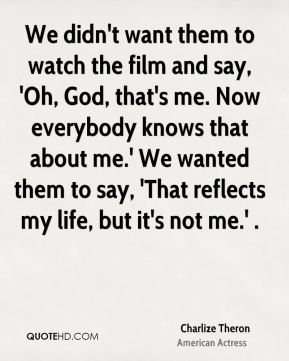 We didn't want them to watch the film and say, 'Oh, God, that's me. Now everybody knows that about me.' We wanted them to say, 'That reflects my life, but it's not me.' .