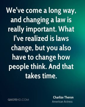 We've come a long way, and changing a law is really important. What I've realized is laws change, but you also have to change how people think. And that takes time.