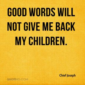 Good words will not give me back my children.