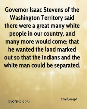 Governor Isaac Stevens of the Washington Territory said there were a great many white people in our country, and many more would come; that he wanted the land marked out so that the Indians and the white man could be separated.