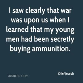 I saw clearly that war was upon us when I learned that my young men had been secretly buying ammunition.