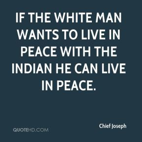 Chief Joseph - If the white man wants to live in peace with the Indian he can live in peace.