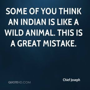 Chief Joseph - Some of you think an Indian is like a wild animal. This is a great mistake.
