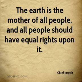 Chief Joseph - The earth is the mother of all people, and all people should have equal rights upon it.