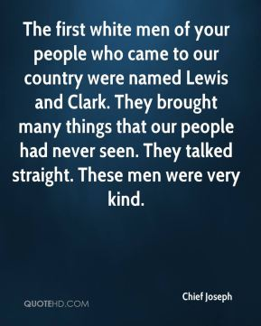 Chief Joseph - The first white men of your people who came to our country were named Lewis and Clark. They brought many things that our people had never seen. They talked straight. These men were very kind.