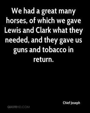 Chief Joseph - We had a great many horses, of which we gave Lewis and Clark what they needed, and they gave us guns and tobacco in return.