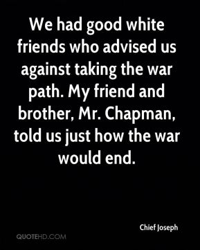 Chief Joseph - We had good white friends who advised us against taking the war path. My friend and brother, Mr. Chapman, told us just how the war would end.