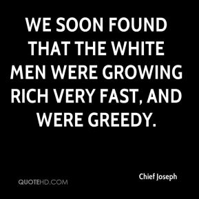 Chief Joseph - We soon found that the white men were growing rich very fast, and were greedy.